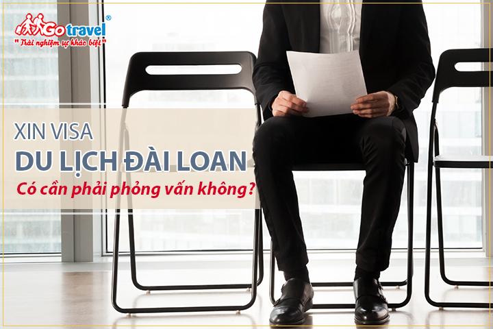 Xin visa du lịch Đài Loan có cần phỏng vấn không
